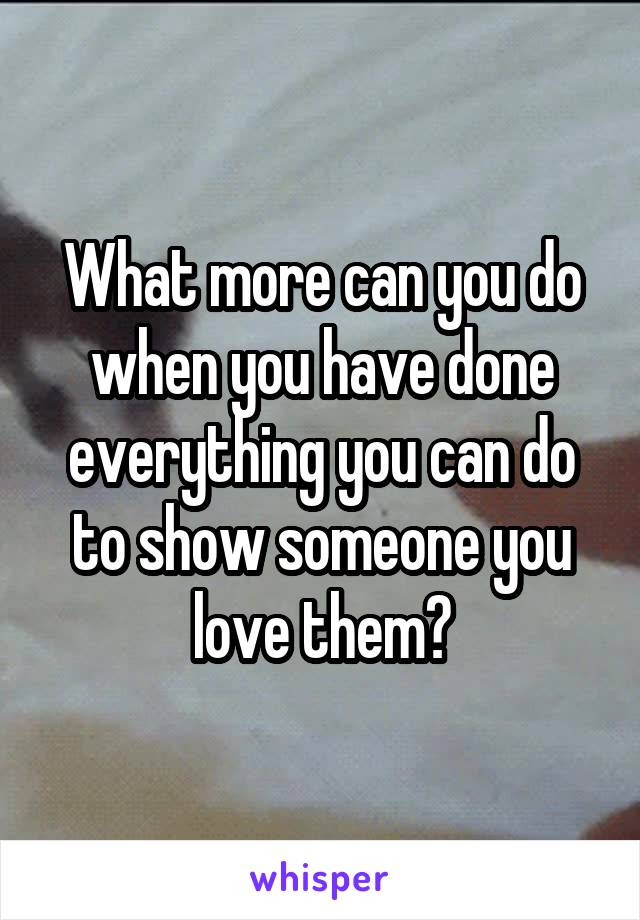 What more can you do when you have done everything you can do to show someone you love them?