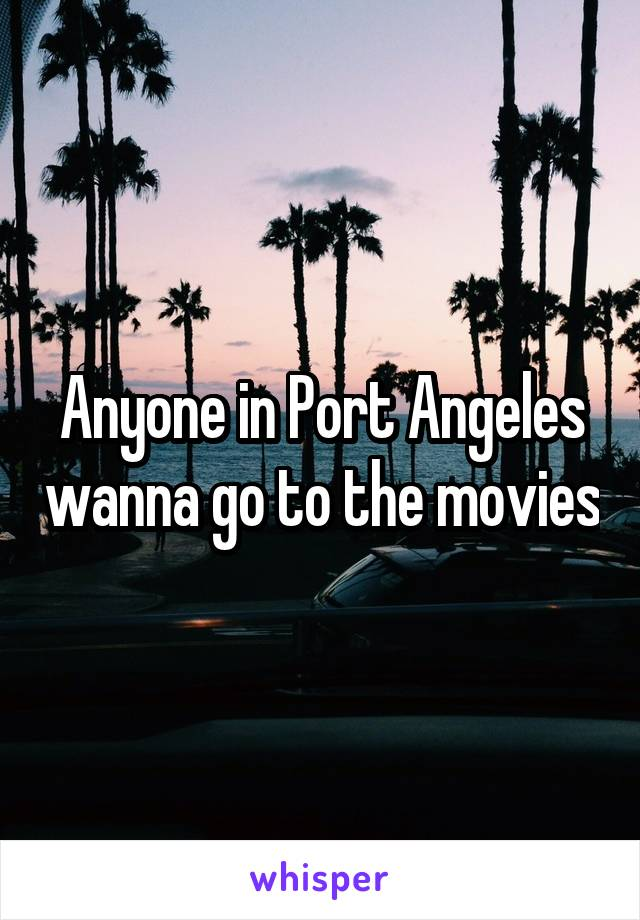 Anyone in Port Angeles wanna go to the movies