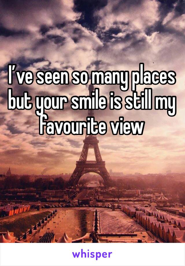I've seen so many places but your smile is still my favourite view