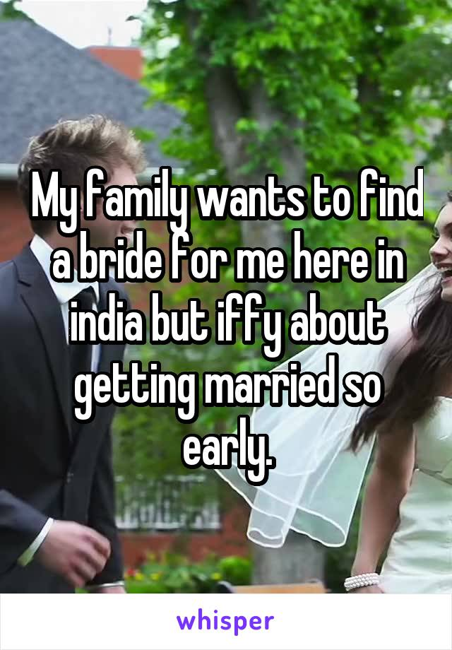 My family wants to find a bride for me here in india but iffy about getting married so early.