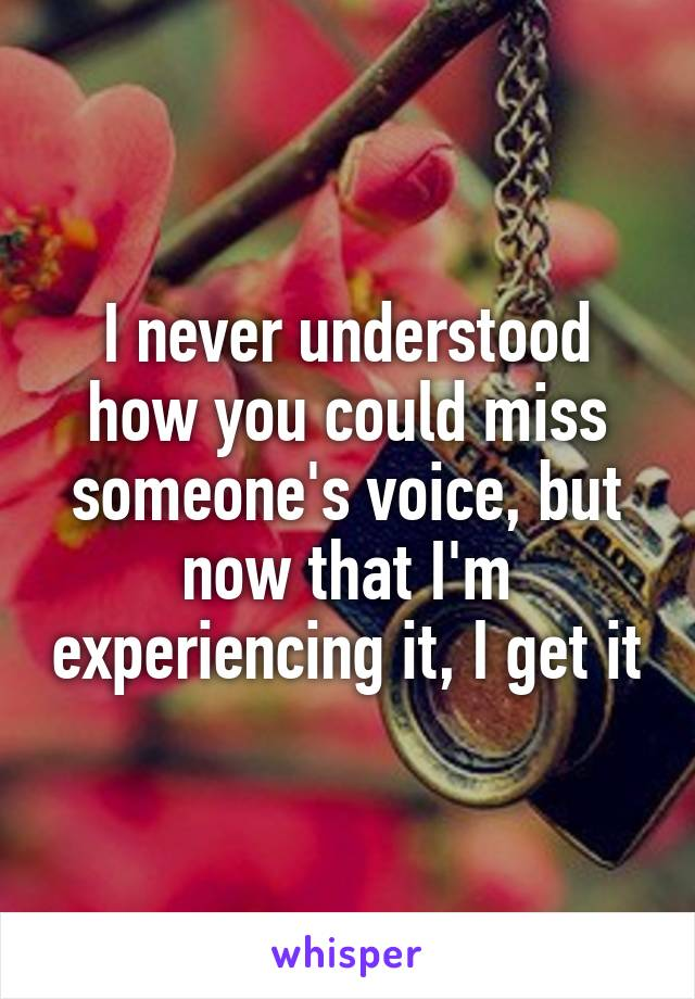 I never understood how you could miss someone's voice, but now that I'm experiencing it, I get it