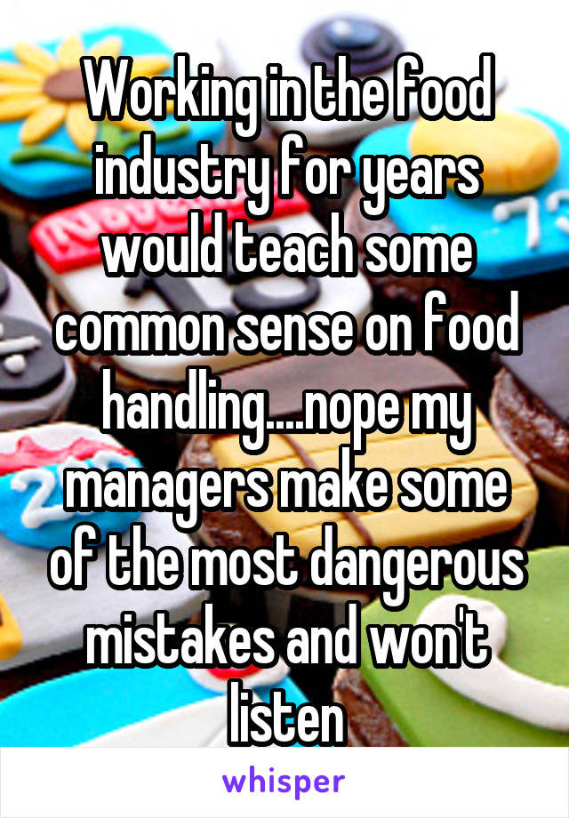 Working in the food industry for years would teach some common sense on food handling....nope my managers make some of the most dangerous mistakes and won't listen