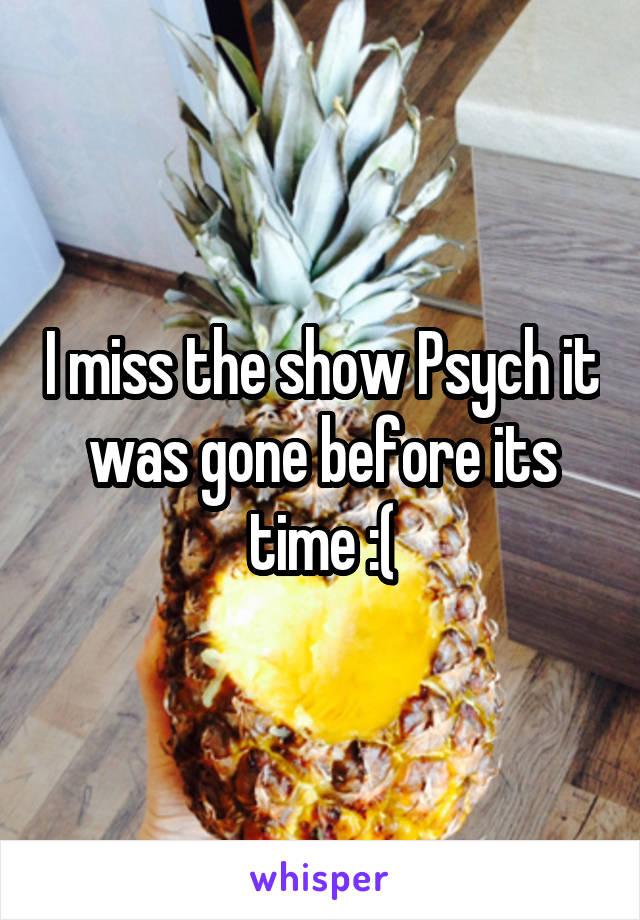 I miss the show Psych it was gone before its time :(