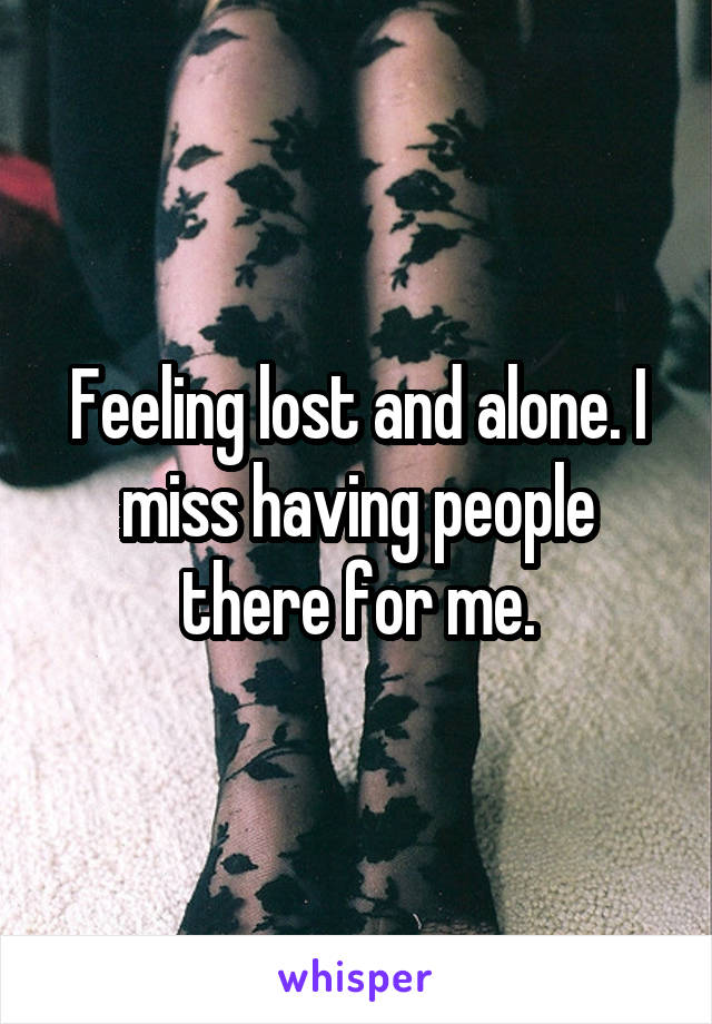 Feeling lost and alone. I miss having people there for me.