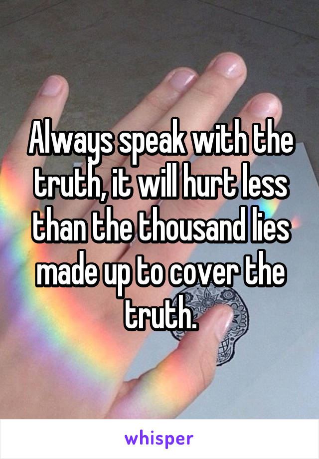 Always speak with the truth, it will hurt less than the thousand lies made up to cover the truth.
