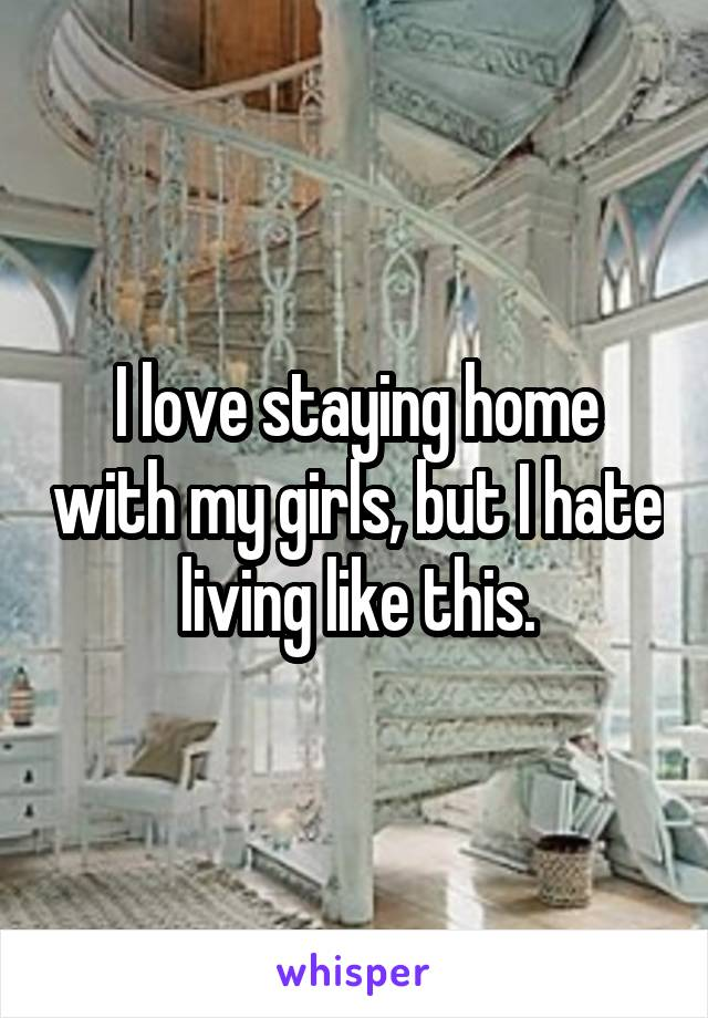 I love staying home with my girls, but I hate living like this.