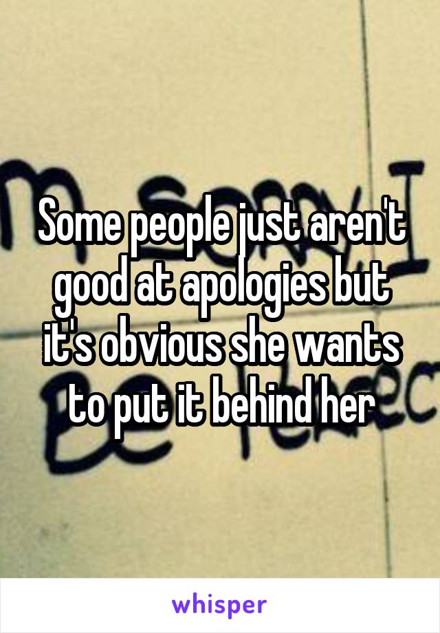 Some people just aren't good at apologies but it's obvious she wants to put it behind her