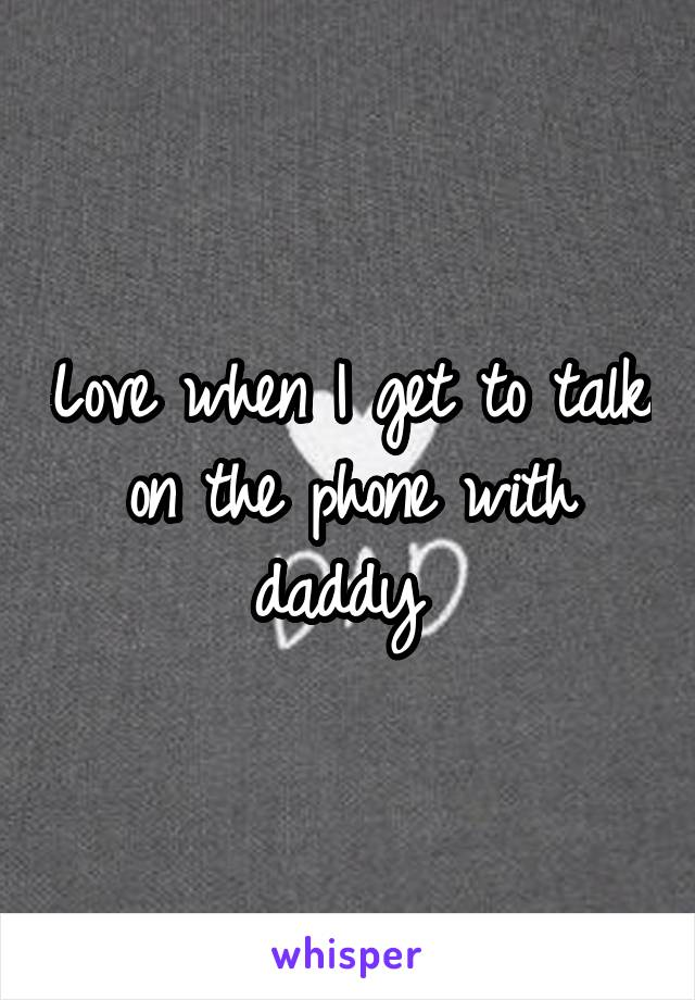 Love when I get to talk on the phone with daddy