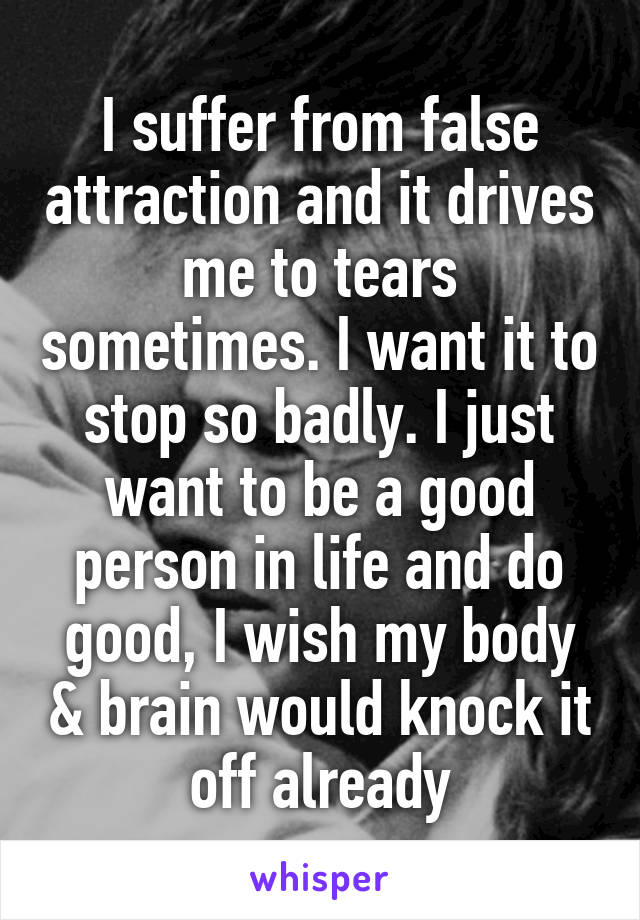 I suffer from false attraction and it drives me to tears sometimes. I want it to stop so badly. I just want to be a good person in life and do good, I wish my body & brain would knock it off already