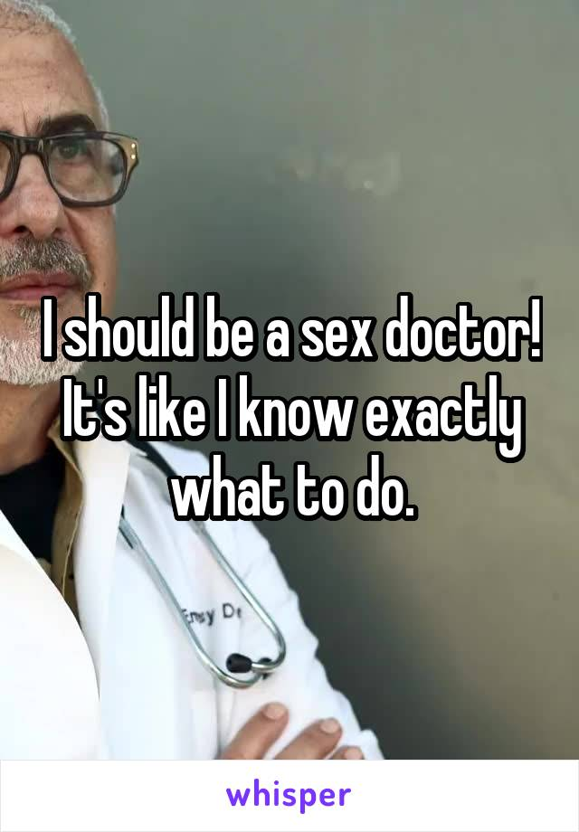 I should be a sex doctor! It's like I know exactly what to do.