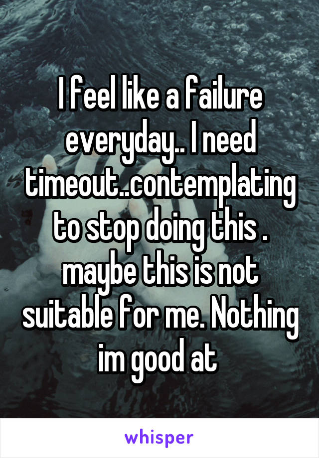 I feel like a failure everyday.. I need timeout..contemplating to stop doing this . maybe this is not suitable for me. Nothing im good at