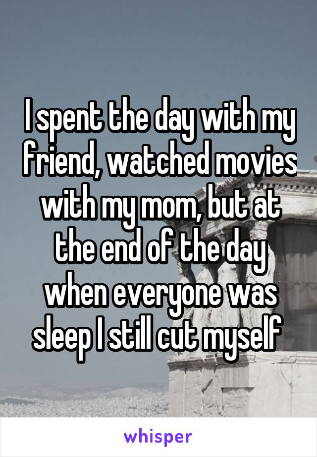 I spent the day with my friend, watched movies with my mom, but at the end of the day when everyone was sleep I still cut myself