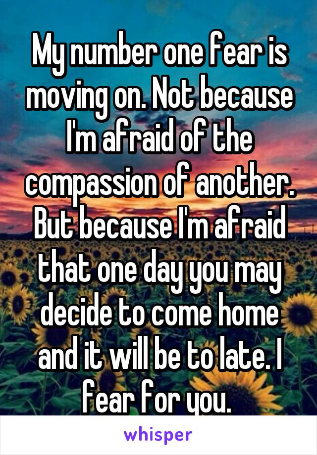 My number one fear is moving on. Not because I'm afraid of the compassion of another. But because I'm afraid that one day you may decide to come home and it will be to late. I fear for you.