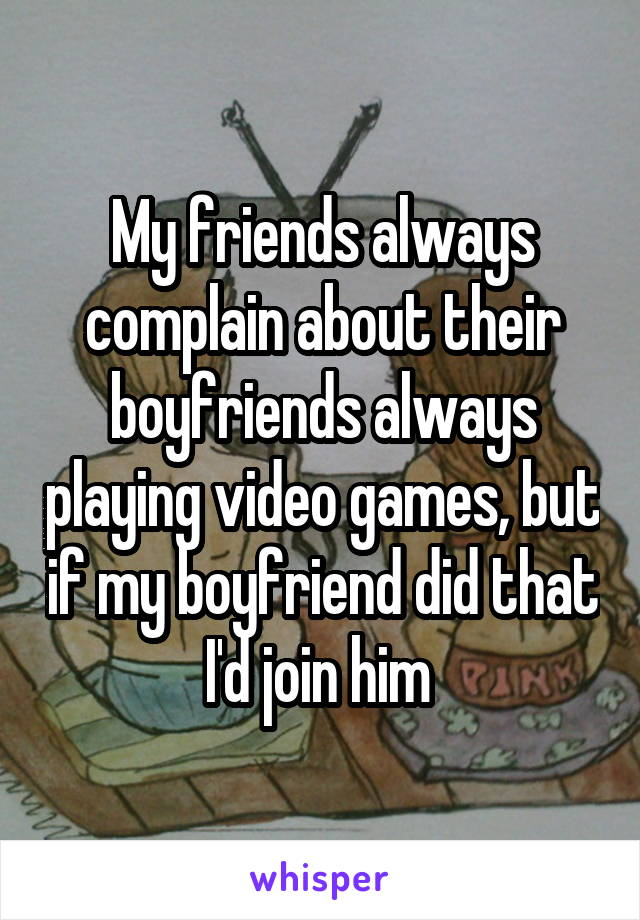 My friends always complain about their boyfriends always playing video games, but if my boyfriend did that I'd join him