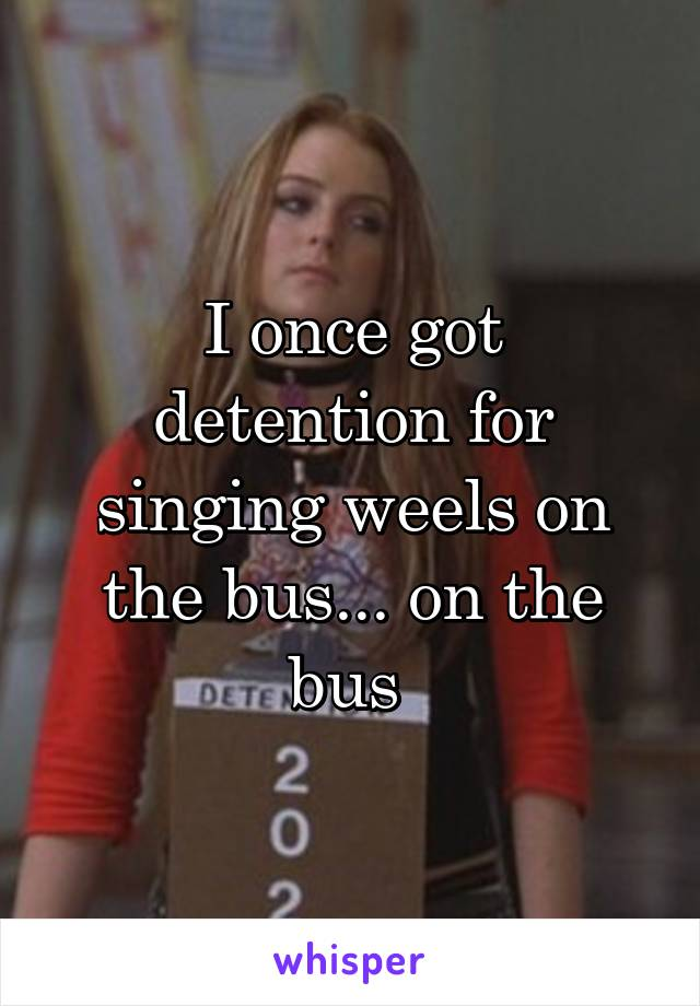 I once got detention for singing weels on the bus... on the bus