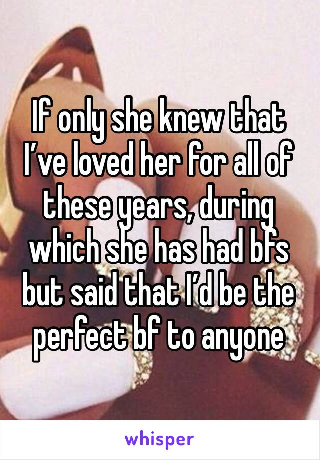 If only she knew that I've loved her for all of these years, during which she has had bfs but said that I'd be the perfect bf to anyone