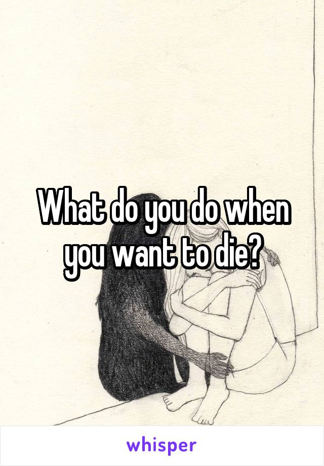 What do you do when you want to die?