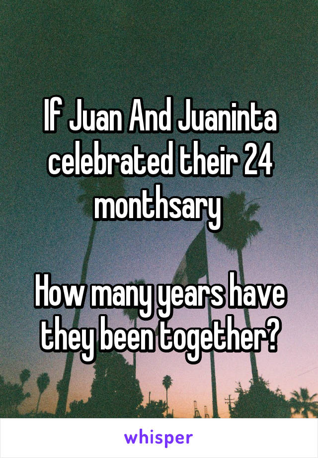 If Juan And Juaninta celebrated their 24 monthsary   How many years have they been together?
