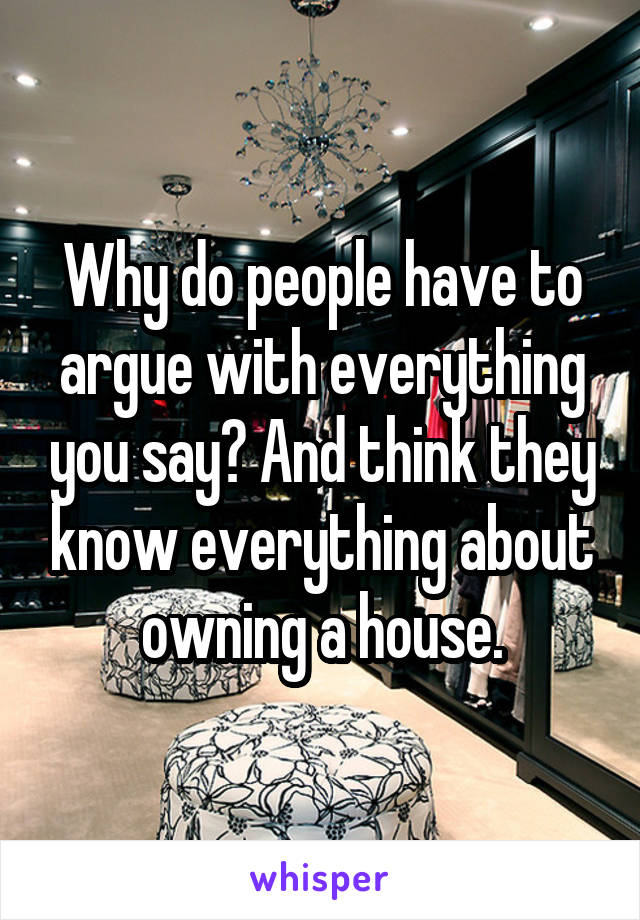 Why do people have to argue with everything you say? And think they know everything about owning a house.