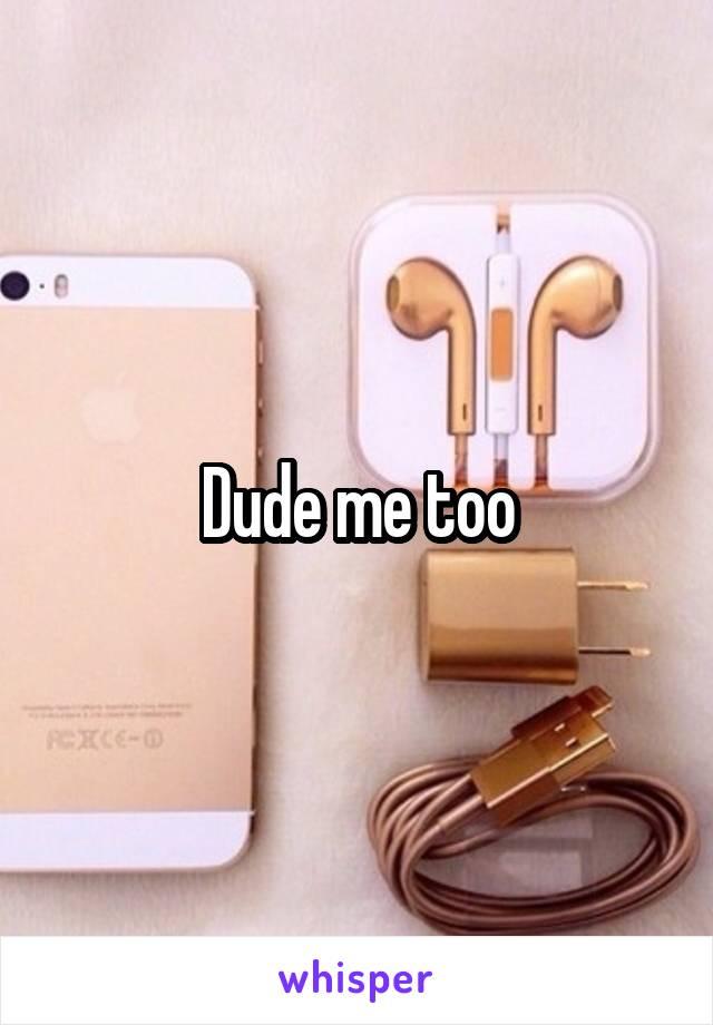 Dude me too