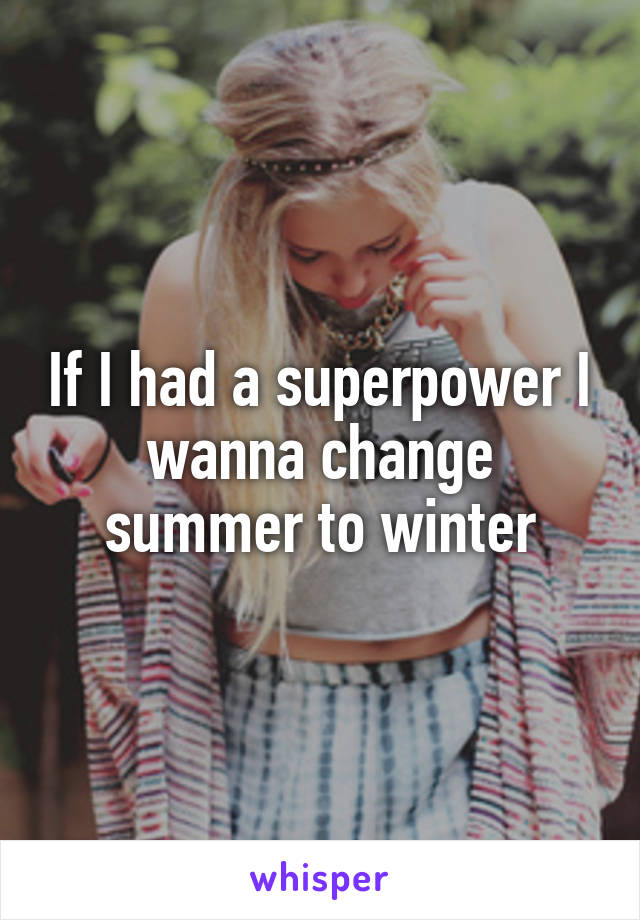If I had a superpower I wanna change summer to winter