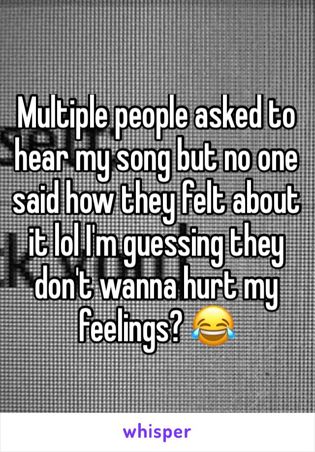 Multiple people asked to hear my song but no one said how they felt about it lol I'm guessing they don't wanna hurt my feelings? 😂