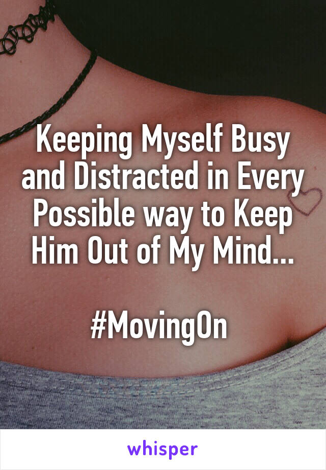 Keeping Myself Busy and Distracted in Every Possible way to Keep Him Out of My Mind...  #MovingOn