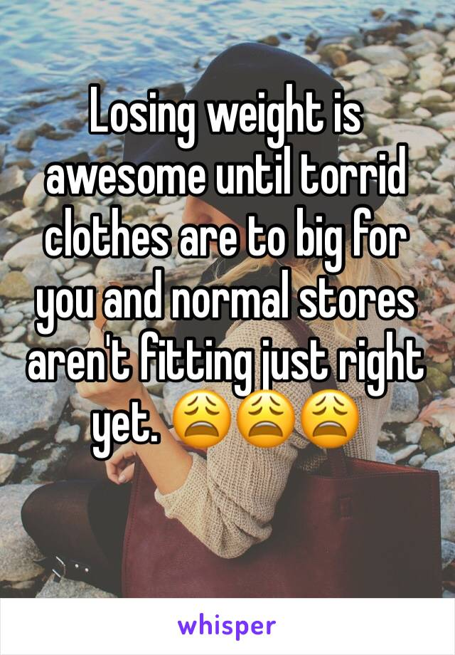 Losing weight is awesome until torrid clothes are to big for you and normal stores aren't fitting just right yet. 😩😩😩