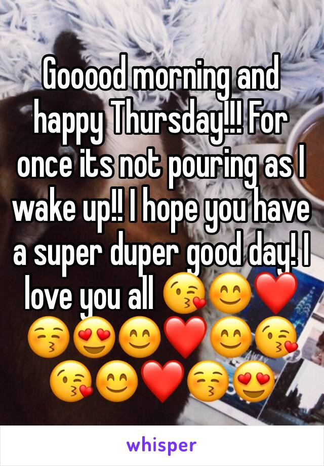 Gooood morning and happy Thursday!!! For once its not pouring as I wake up!! I hope you have a super duper good day! I love you all 😘😊❤️😚😍😊❤️😊😘😘😊❤️😚😍