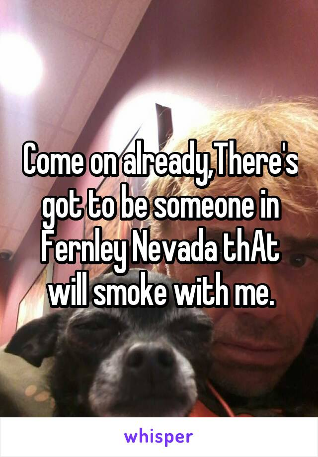 Come on already,There's got to be someone in Fernley Nevada thAt will smoke with me.