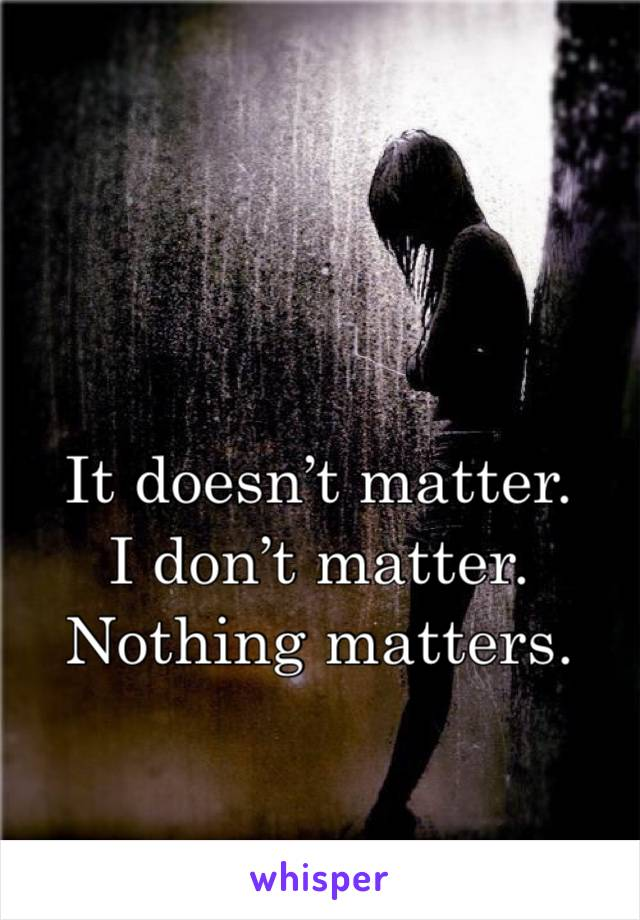 It doesn't matter.  I don't matter.  Nothing matters.