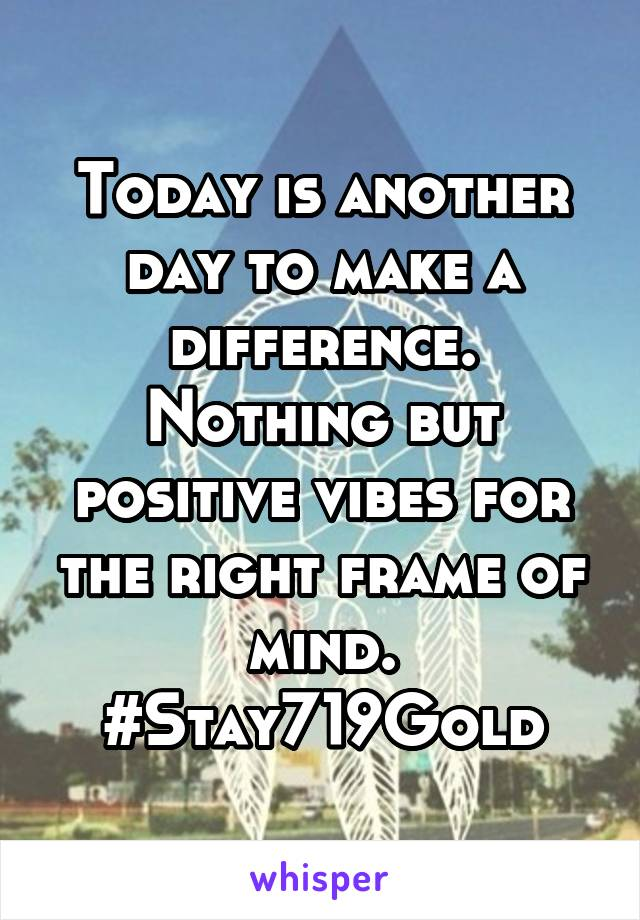 Today is another day to make a difference. Nothing but positive vibes for the right frame of mind. #Stay719Gold