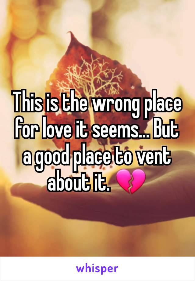 This is the wrong place for love it seems... But a good place to vent about it. 💔