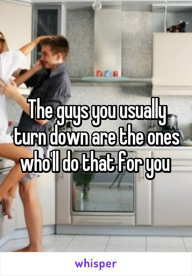 The guys you usually turn down are the ones who'll do that for you