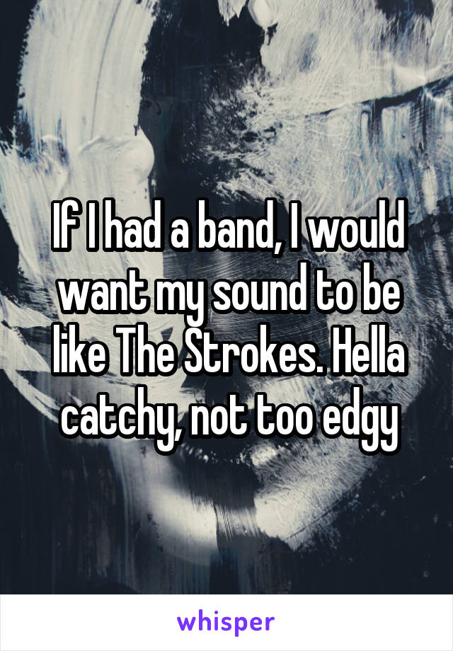 If I had a band, I would want my sound to be like The Strokes. Hella catchy, not too edgy