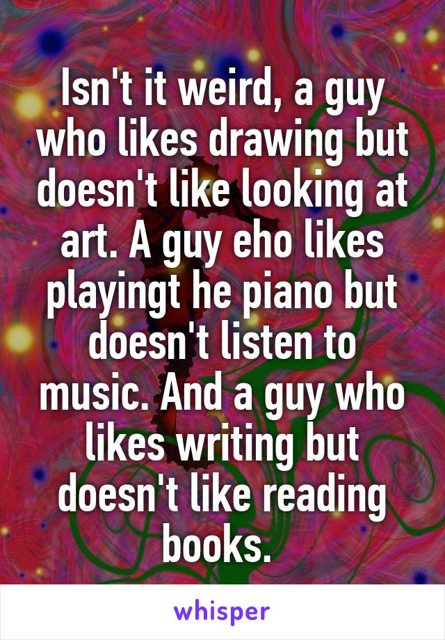 Isn't it weird, a guy who likes drawing but doesn't like looking at art. A guy eho likes playingt he piano but doesn't listen to music. And a guy who likes writing but doesn't like reading books.