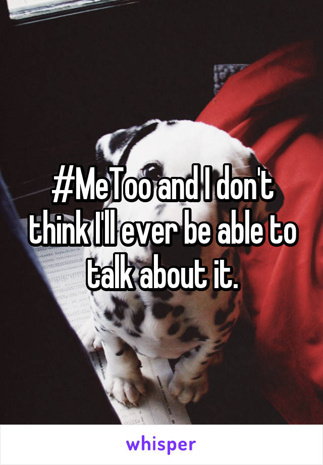 #MeToo and I don't think I'll ever be able to talk about it.