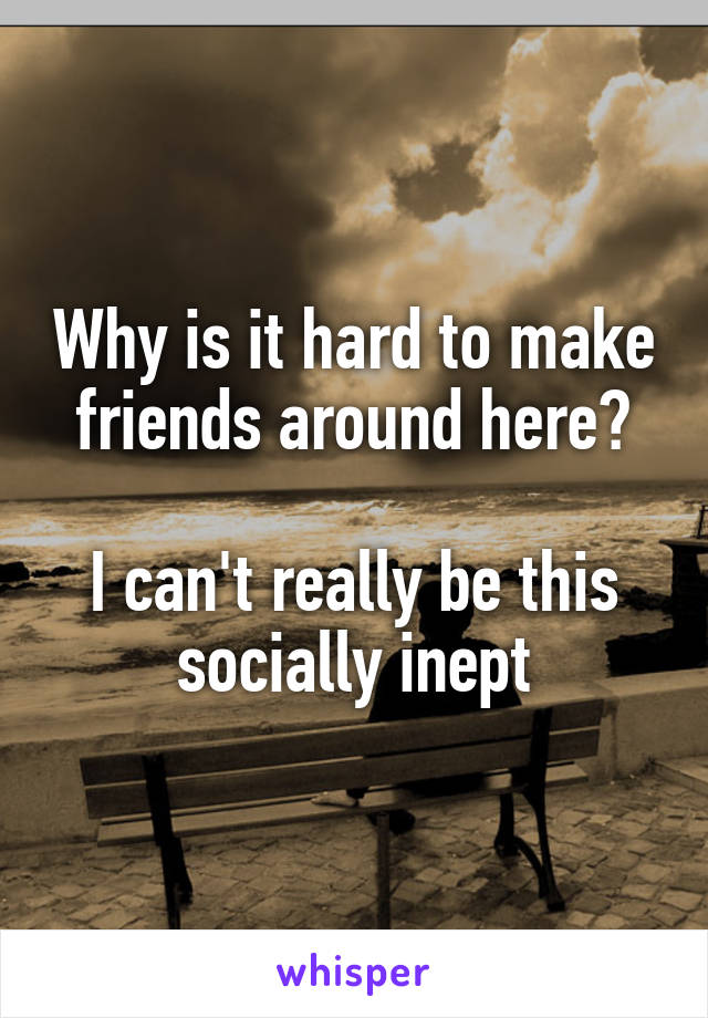 Why is it hard to make friends around here?  I can't really be this socially inept