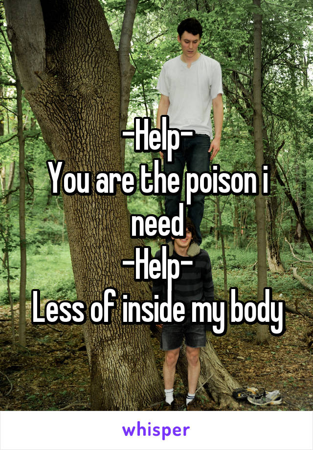 -Help- You are the poison i need -Help- Less of inside my body
