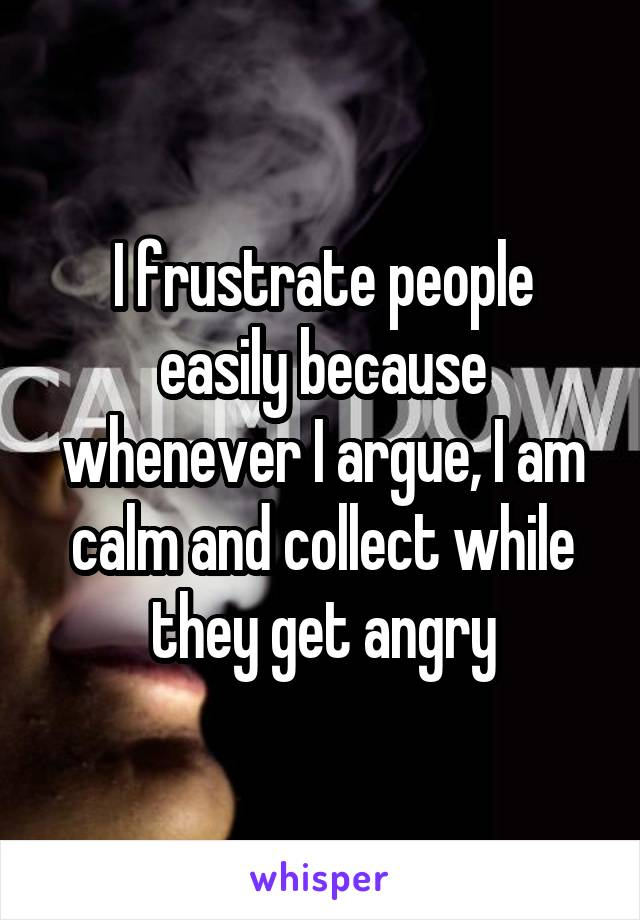 I frustrate people easily because whenever I argue, I am calm and collect while they get angry