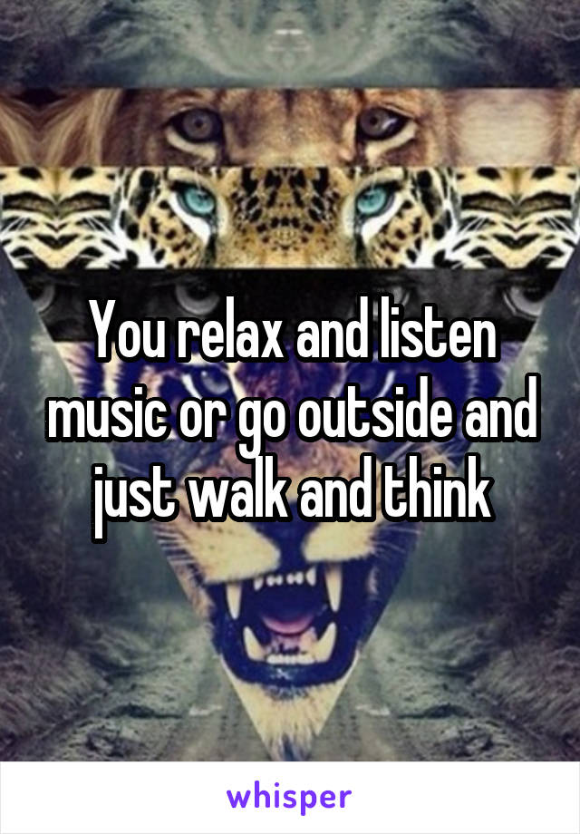 You relax and listen music or go outside and just walk and think