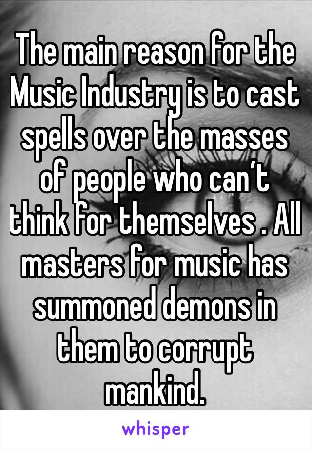 The main reason for the Music Industry is to cast spells over the masses of people who can't think for themselves . All masters for music has summoned demons in them to corrupt mankind.