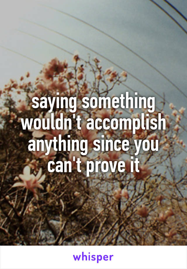 saying something wouldn't accomplish anything since you can't prove it
