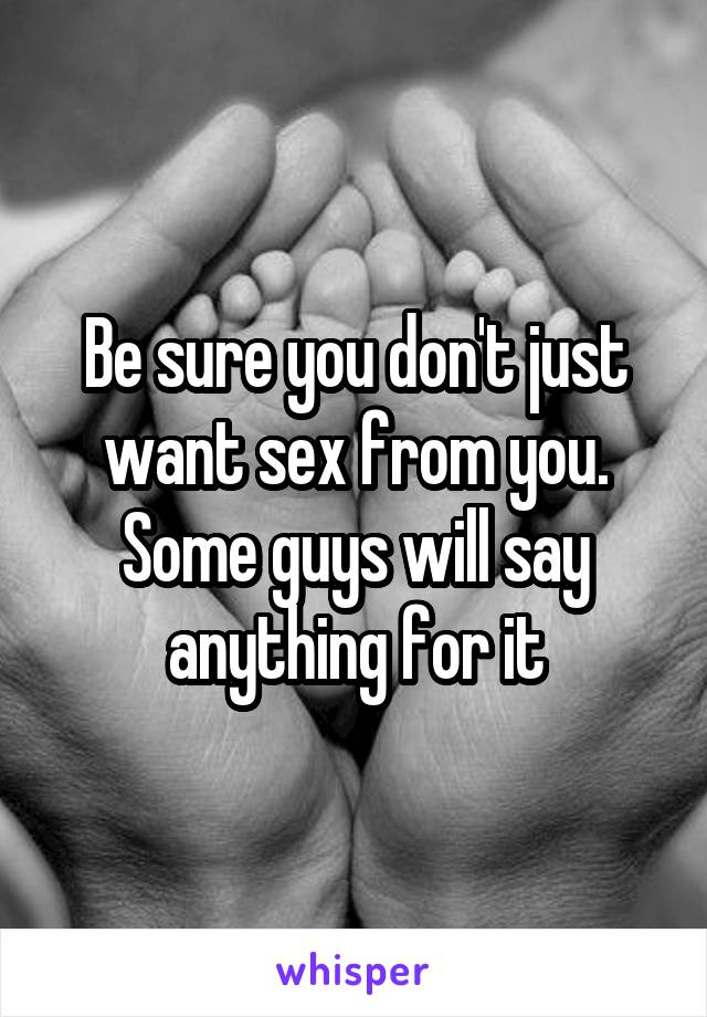 Be sure you don't just want sex from you. Some guys will say anything for it