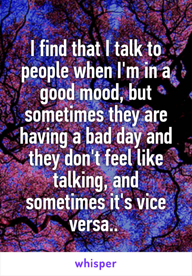 I find that I talk to people when I'm in a good mood, but sometimes they are having a bad day and they don't feel like talking, and sometimes it's vice versa..