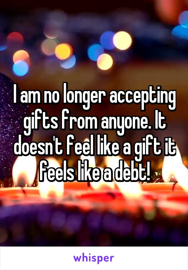 I am no longer accepting gifts from anyone. It doesn't feel like a gift it feels like a debt!