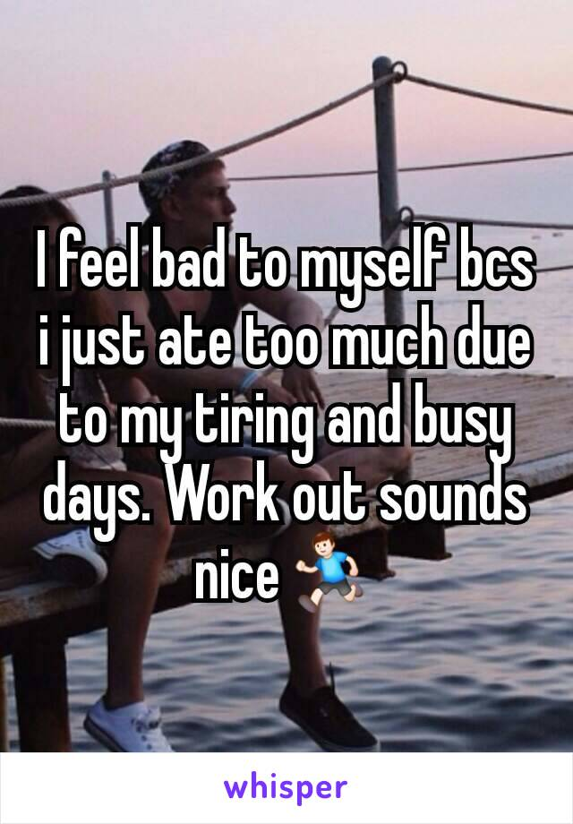 I feel bad to myself bcs i just ate too much due to my tiring and busy days. Work out sounds nice🏃