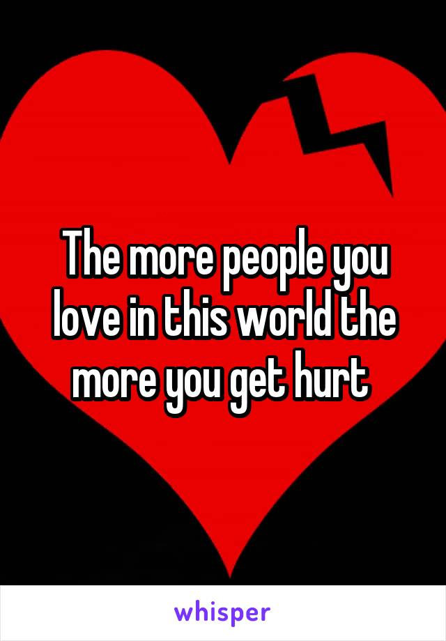 The more people you love in this world the more you get hurt