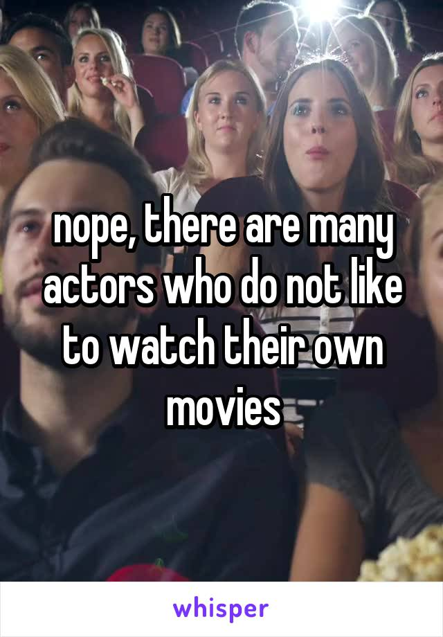 nope, there are many actors who do not like to watch their own movies