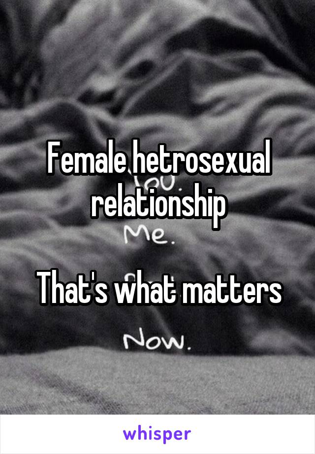 Female hetrosexual relationship  That's what matters